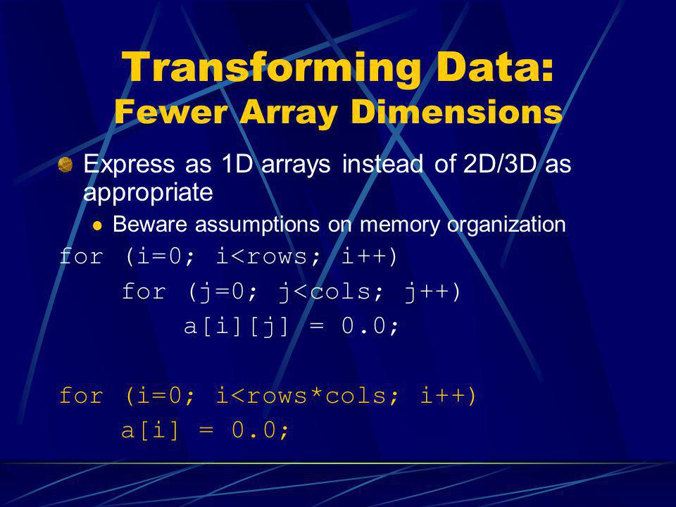 Transforming Data: Fewer Array Dimensions Express as 1D arrays instead of 2D/3D as appropriate Beware assumptions on memory organization for (i=0; i<r