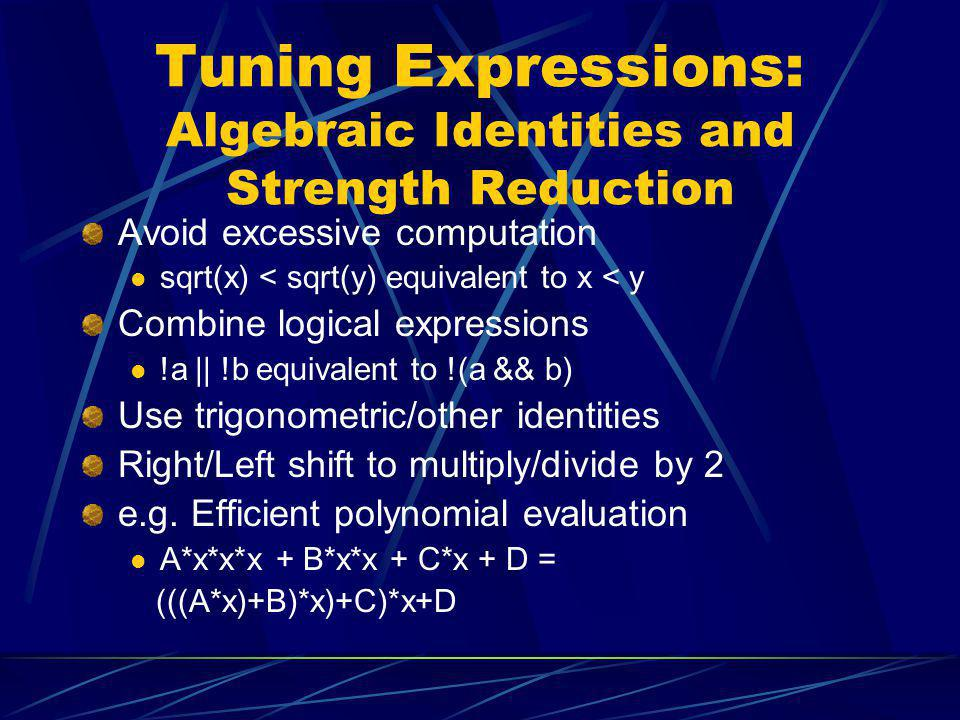 Tuning Expressions: Algebraic Identities and Strength Reduction Avoid excessive computation sqrt(x) < sqrt(y) equivalent to x < y Combine logical expr