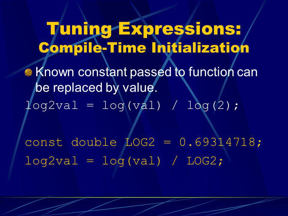Tuning Expressions: Compile-Time Initialization Known constant passed to function can be replaced by value. log2val = log(val) / log(2); const double