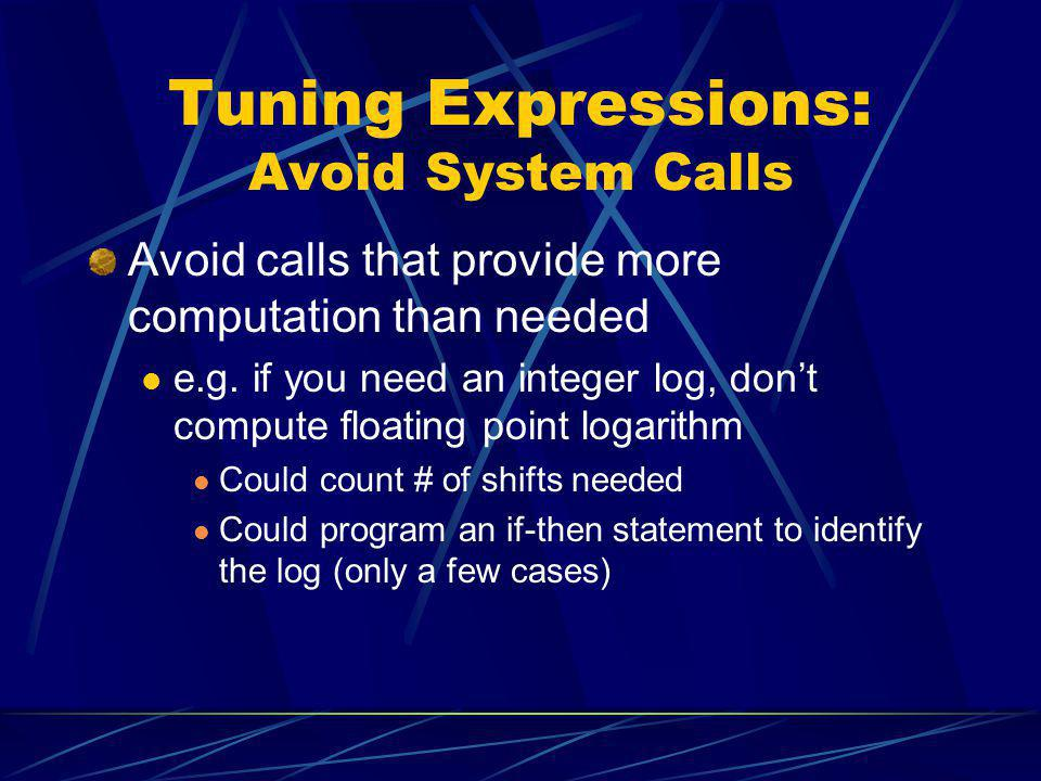 Tuning Expressions: Avoid System Calls Avoid calls that provide more computation than needed e.g. if you need an integer log, dont compute floating po