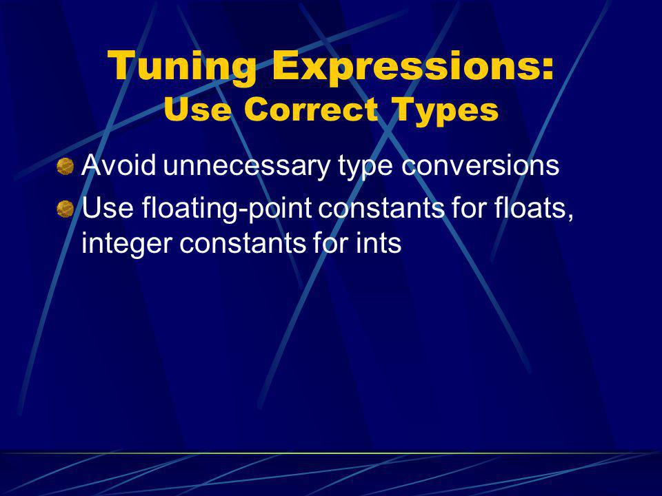 Tuning Expressions: Use Correct Types Avoid unnecessary type conversions Use floating-point constants for floats, integer constants for ints