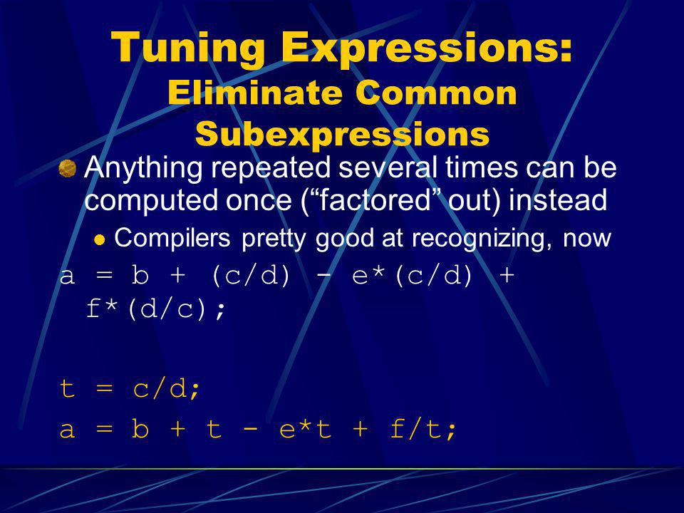 Tuning Expressions: Eliminate Common Subexpressions Anything repeated several times can be computed once (factored out) instead Compilers pretty good