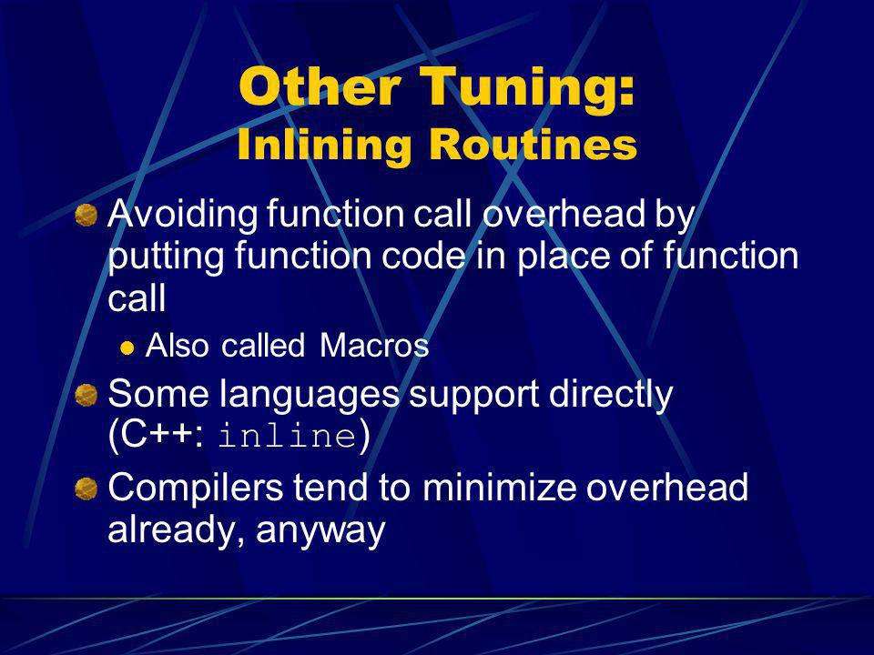 Other Tuning: Inlining Routines Avoiding function call overhead by putting function code in place of function call Also called Macros Some languages s