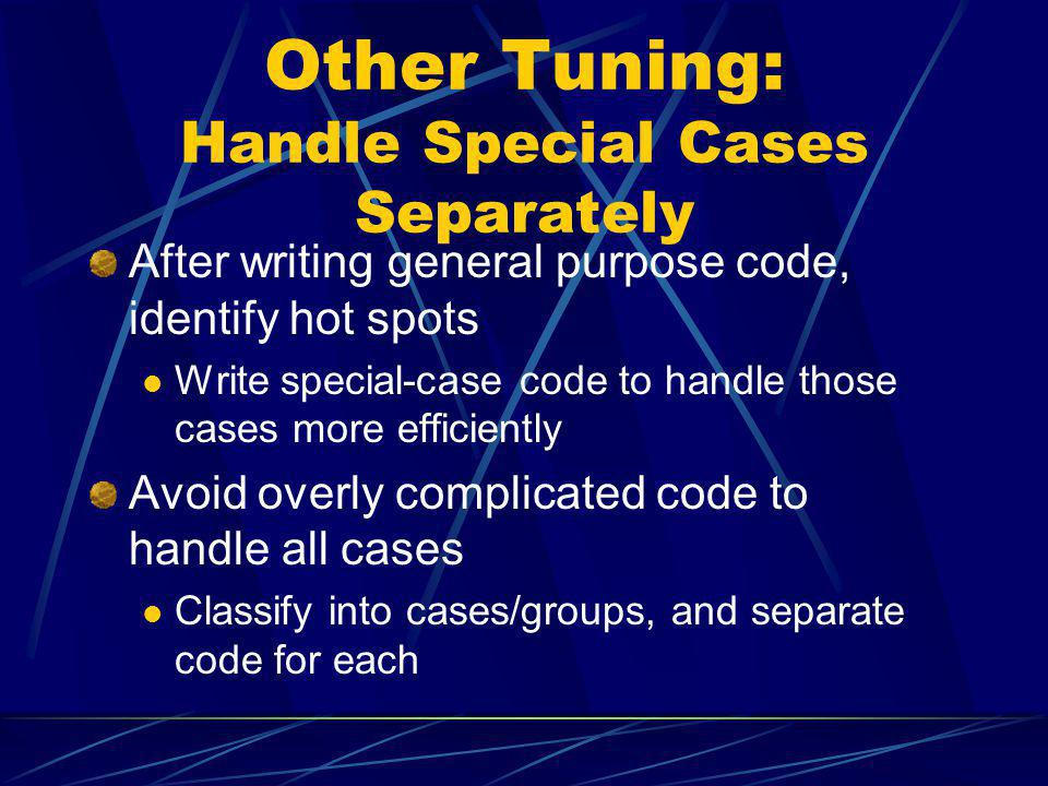 Other Tuning: Handle Special Cases Separately After writing general purpose code, identify hot spots Write special-case code to handle those cases mor