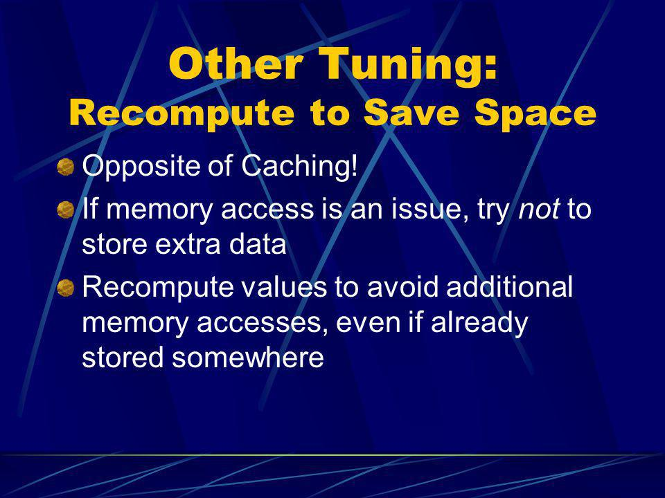 Other Tuning: Recompute to Save Space Opposite of Caching! If memory access is an issue, try not to store extra data Recompute values to avoid additio