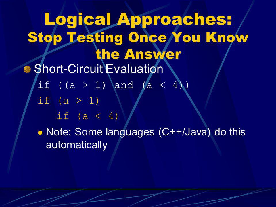 Logical Approaches: Stop Testing Once You Know the Answer Short-Circuit Evaluation if ((a > 1) and (a < 4)) if (a > 1) if (a < 4) Note: Some languages