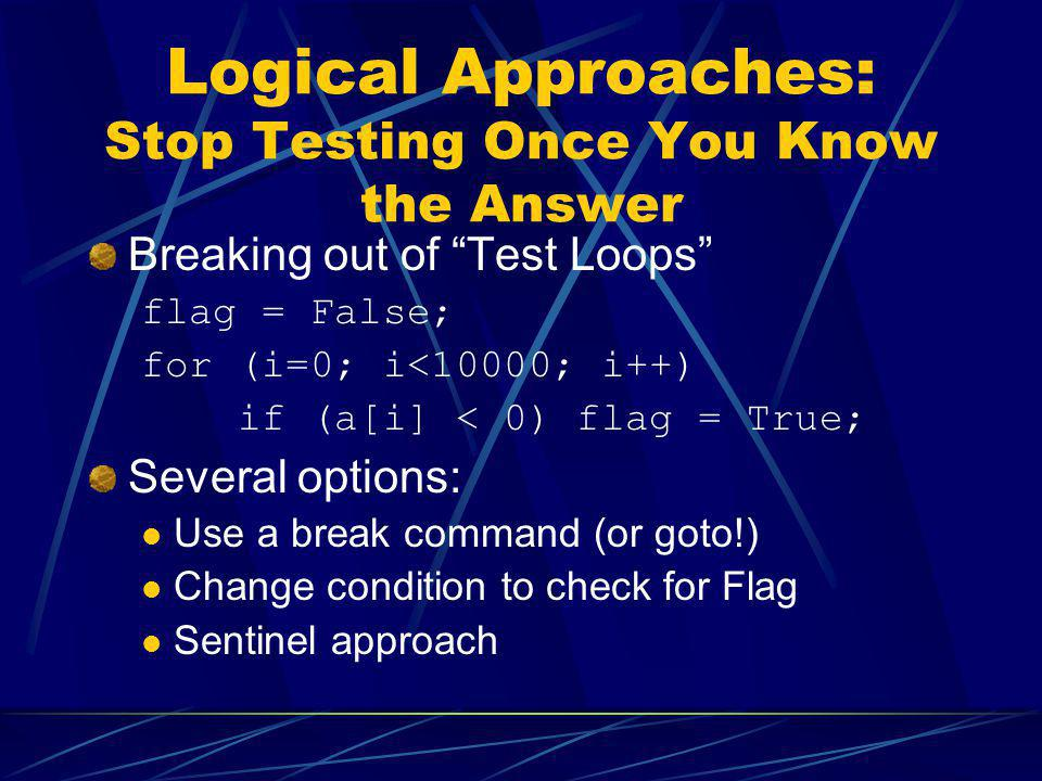 Logical Approaches: Stop Testing Once You Know the Answer Breaking out of Test Loops flag = False; for (i=0; i<10000; i++) if (a[i] < 0) flag = True;