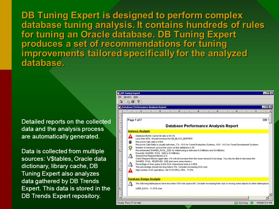 DB Tuning Expert is designed to perform complex database tuning analysis. It contains hundreds of rules for tuning an Oracle database. DB Tuning Exper