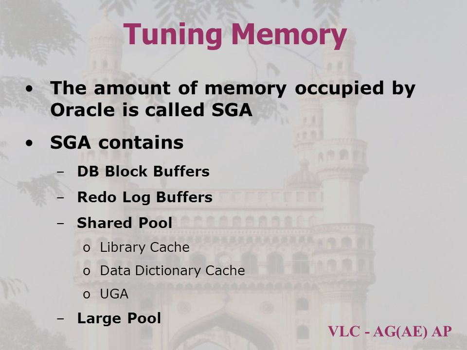 VLC - AG(AE) AP Tuning Memory The amount of memory occupied by Oracle is called SGA SGA contains –DB Block Buffers –Redo Log Buffers –Shared Pool oLibrary Cache oData Dictionary Cache oUGA –Large Pool