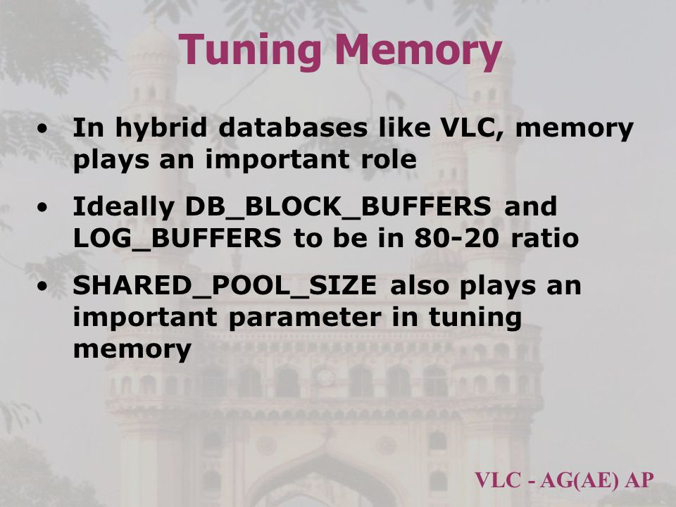 VLC - AG(AE) AP Tuning Memory In hybrid databases like VLC, memory plays an important role Ideally DB_BLOCK_BUFFERS and LOG_BUFFERS to be in 80-20 ratio SHARED_POOL_SIZE also plays an important parameter in tuning memory