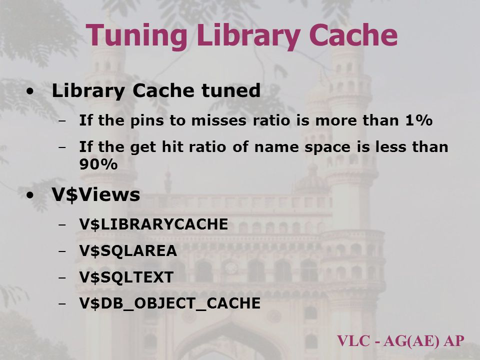 VLC - AG(AE) AP Tuning Library Cache Library Cache tuned –If the pins to misses ratio is more than 1% –If the get hit ratio of name space is less than 90% V$Views –V$LIBRARYCACHE –V$SQLAREA –V$SQLTEXT –V$DB_OBJECT_CACHE