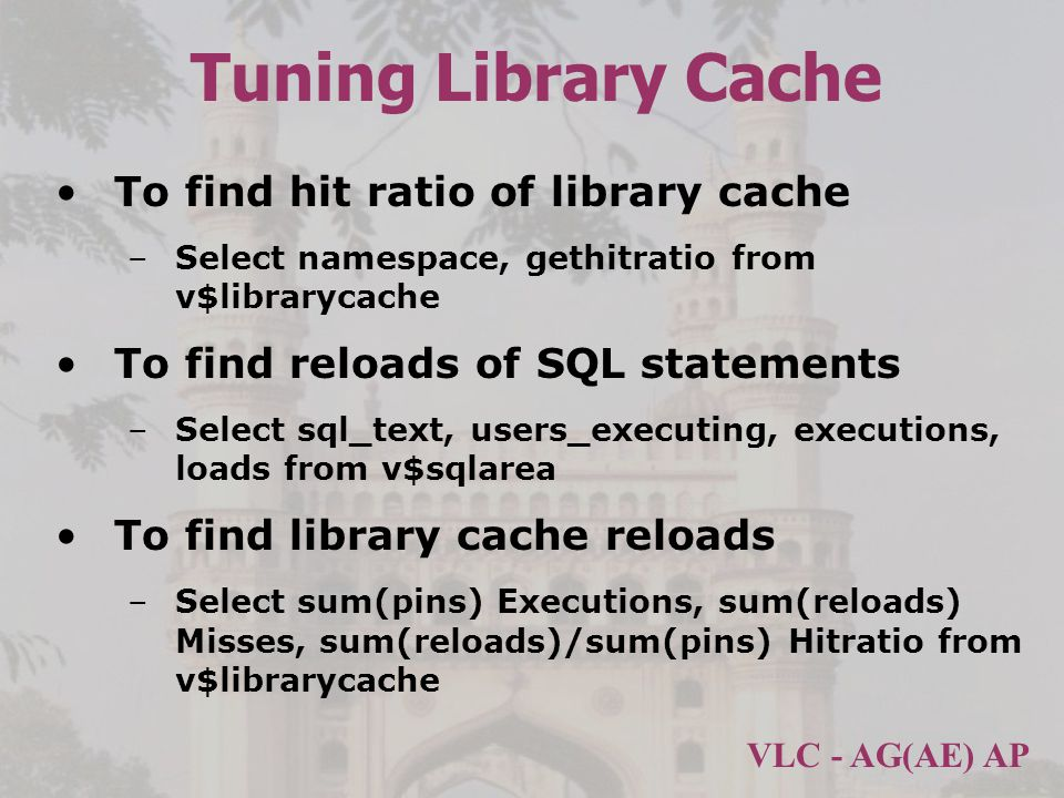 VLC - AG(AE) AP Tuning Library Cache To find hit ratio of library cache –Select namespace, gethitratio from v$librarycache To find reloads of SQL statements –Select sql_text, users_executing, executions, loads from v$sqlarea To find library cache reloads –Select sum(pins) Executions, sum(reloads) Misses, sum(reloads)/sum(pins) Hitratio from v$librarycache