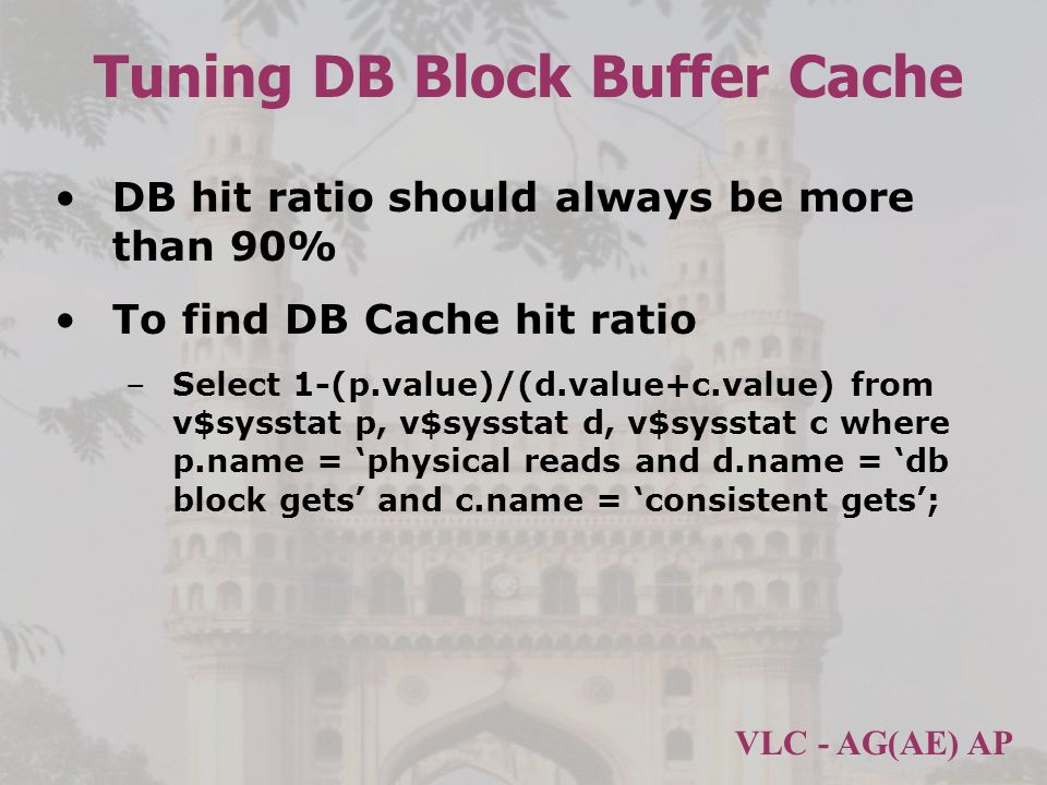 VLC - AG(AE) AP Tuning DB Block Buffer Cache DB hit ratio should always be more than 90% To find DB Cache hit ratio –Select 1-(p.value)/(d.value+c.value) from v$sysstat p, v$sysstat d, v$sysstat c where p.name = physical reads and d.name = db block gets and c.name = consistent gets;