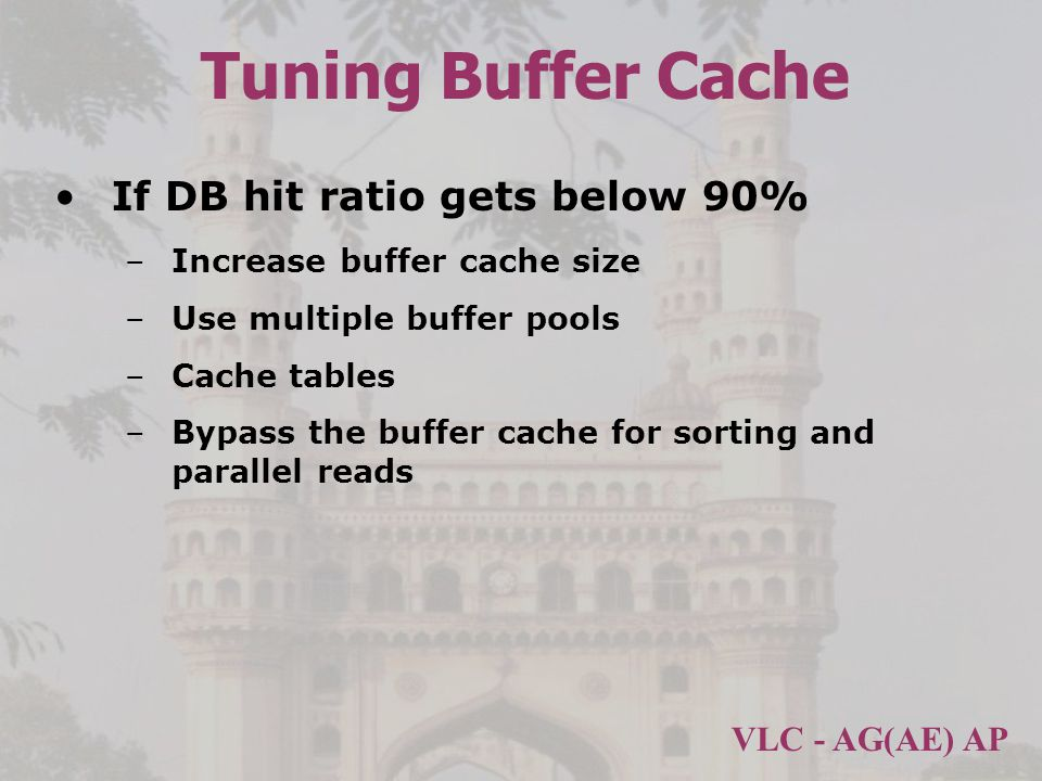 VLC - AG(AE) AP Tuning Buffer Cache If DB hit ratio gets below 90% –Increase buffer cache size –Use multiple buffer pools –Cache tables –Bypass the buffer cache for sorting and parallel reads