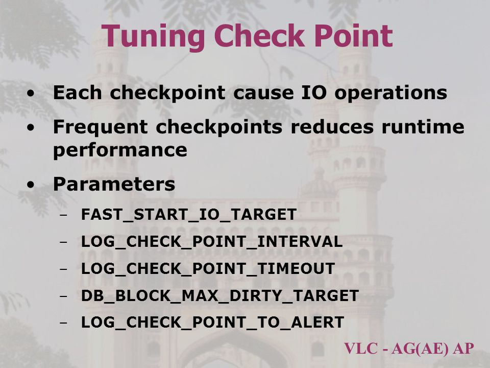 VLC - AG(AE) AP Tuning Check Point Each checkpoint cause IO operations Frequent checkpoints reduces runtime performance Parameters –FAST_START_IO_TARGET –LOG_CHECK_POINT_INTERVAL –LOG_CHECK_POINT_TIMEOUT –DB_BLOCK_MAX_DIRTY_TARGET –LOG_CHECK_POINT_TO_ALERT