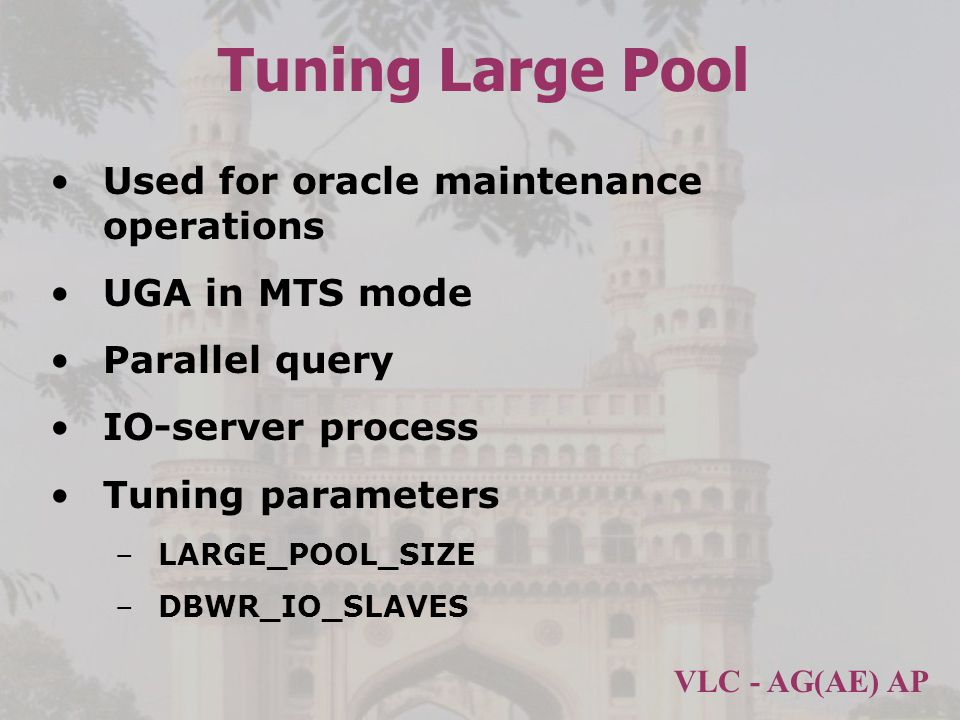 VLC - AG(AE) AP Tuning Large Pool Used for oracle maintenance operations UGA in MTS mode Parallel query IO-server process Tuning parameters –LARGE_POOL_SIZE –DBWR_IO_SLAVES