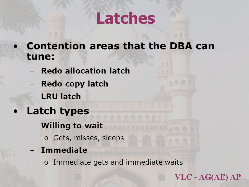 VLC - AG(AE) AP Latches Contention areas that the DBA can tune: –Redo allocation latch –Redo copy latch –LRU latch Latch types –Willing to wait oGets, misses, sleeps –Immediate oImmediate gets and immediate waits
