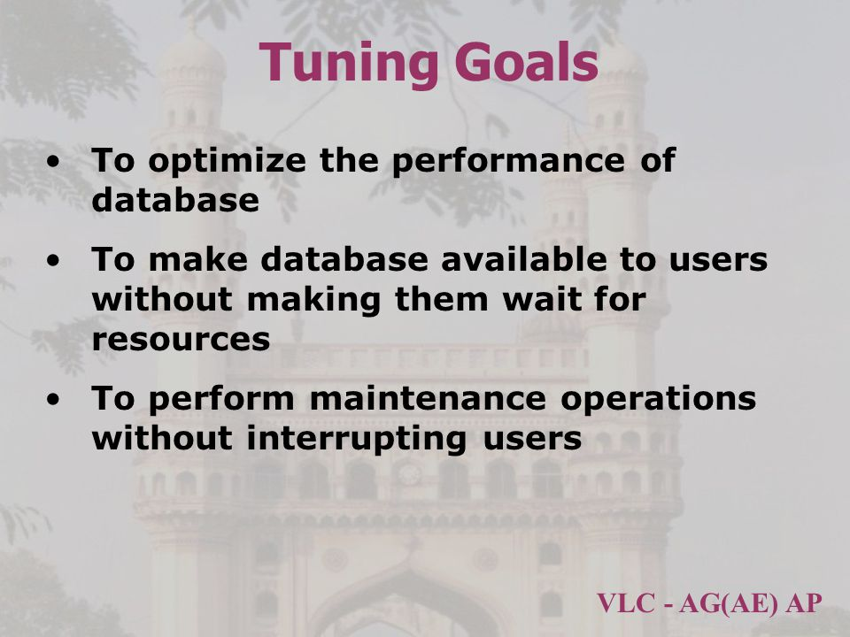 VLC - AG(AE) AP Tuning Goals To optimize the performance of database To make database available to users without making them wait for resources To perform maintenance operations without interrupting users