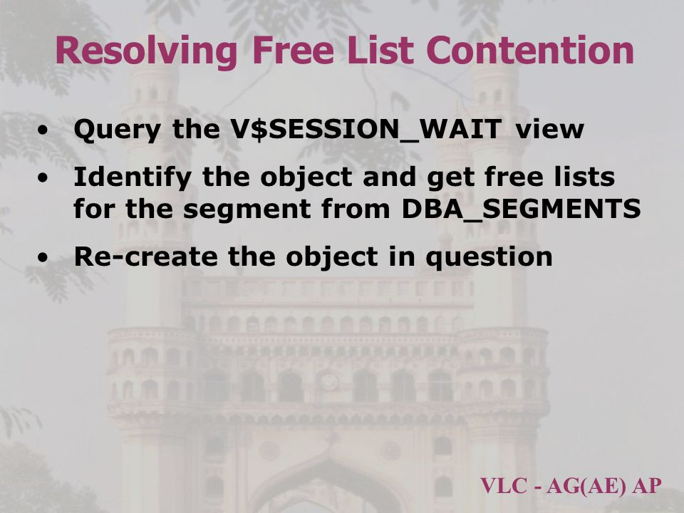 VLC - AG(AE) AP Resolving Free List Contention Query the V$SESSION_WAIT view Identify the object and get free lists for the segment from DBA_SEGMENTS Re-create the object in question