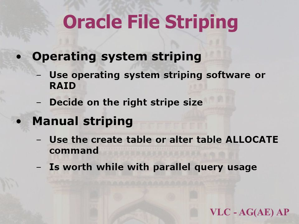 VLC - AG(AE) AP Oracle File Striping Operating system striping –Use operating system striping software or RAID –Decide on the right stripe size Manual striping –Use the create table or alter table ALLOCATE command –Is worth while with parallel query usage