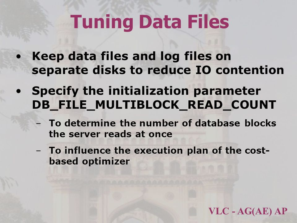 VLC - AG(AE) AP Tuning Data Files Keep data files and log files on separate disks to reduce IO contention Specify the initialization parameter DB_FILE_MULTIBLOCK_READ_COUNT –To determine the number of database blocks the server reads at once –To influence the execution plan of the cost- based optimizer