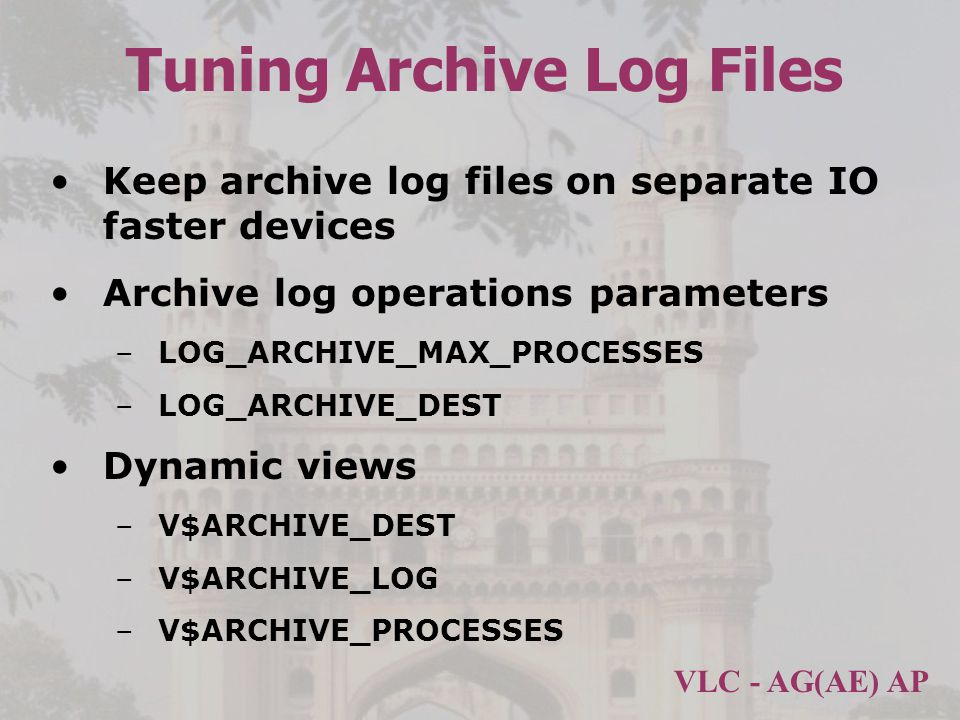 VLC - AG(AE) AP Tuning Archive Log Files Keep archive log files on separate IO faster devices Archive log operations parameters –LOG_ARCHIVE_MAX_PROCESSES –LOG_ARCHIVE_DEST Dynamic views –V$ARCHIVE_DEST –V$ARCHIVE_LOG –V$ARCHIVE_PROCESSES