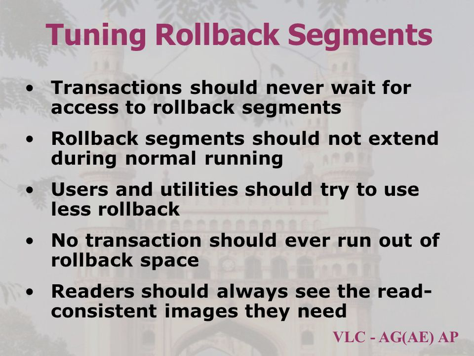 VLC - AG(AE) AP Tuning Rollback Segments Transactions should never wait for access to rollback segments Rollback segments should not extend during normal running Users and utilities should try to use less rollback No transaction should ever run out of rollback space Readers should always see the read- consistent images they need