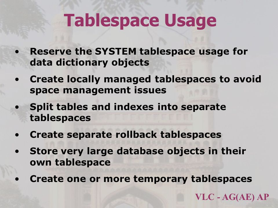 VLC - AG(AE) AP Tablespace Usage Reserve the SYSTEM tablespace usage for data dictionary objects Create locally managed tablespaces to avoid space management issues Split tables and indexes into separate tablespaces Create separate rollback tablespaces Store very large database objects in their own tablespace Create one or more temporary tablespaces