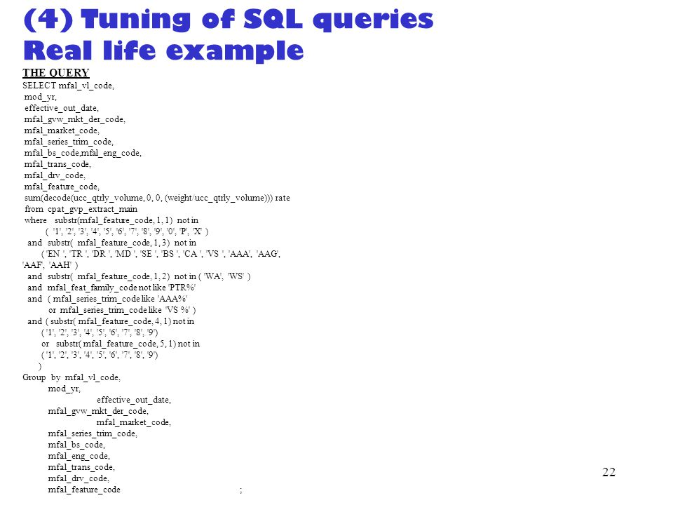 21 (3) Tuning of SQL queries (cont) MUTI-Table queries 1)Make sure everything that can be joined is joined (for 3 or more tables) Instead of: select * from t1, t2, t3 where t1.emp_id = t2.emp_id and t2.emp_id = t3.emp_id add: select * from t1, t2, t3 where t1.emp_id = t2.emp_id and t2.emp_id = t3.emp_id and t1.emp_id = t3.temp_id; 2)Make sure smaller table is first in the from clause 3)Use unions instead of outer-joins.