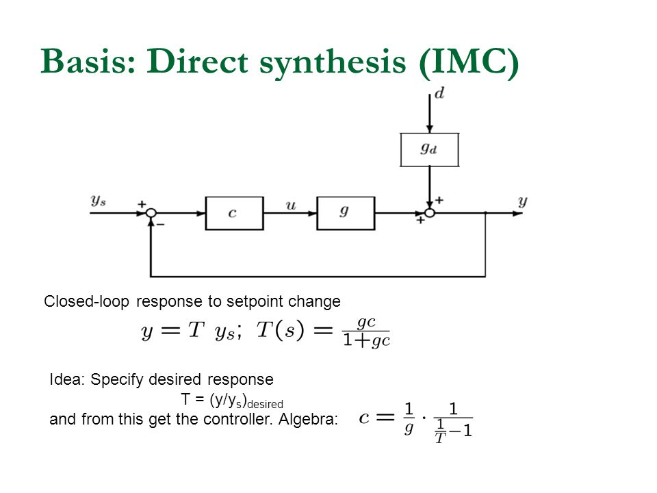 Basis: Direct synthesis (IMC) Closed-loop response to setpoint change Idea: Specify desired response T = (y/y s ) desired and from this get the contro
