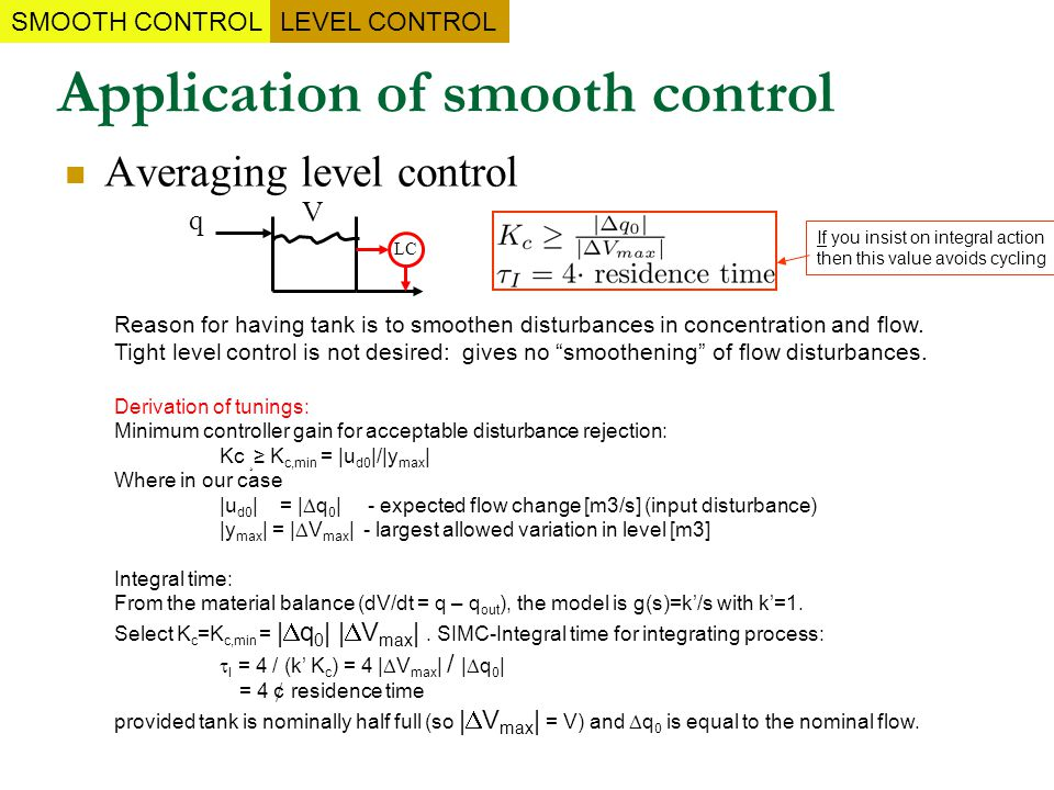 Application of smooth control Averaging level control V q LC Reason for having tank is to smoothen disturbances in concentration and flow. Tight level