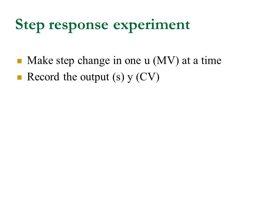 Step response experiment Make step change in one u (MV) at a time Record the output (s) y (CV)