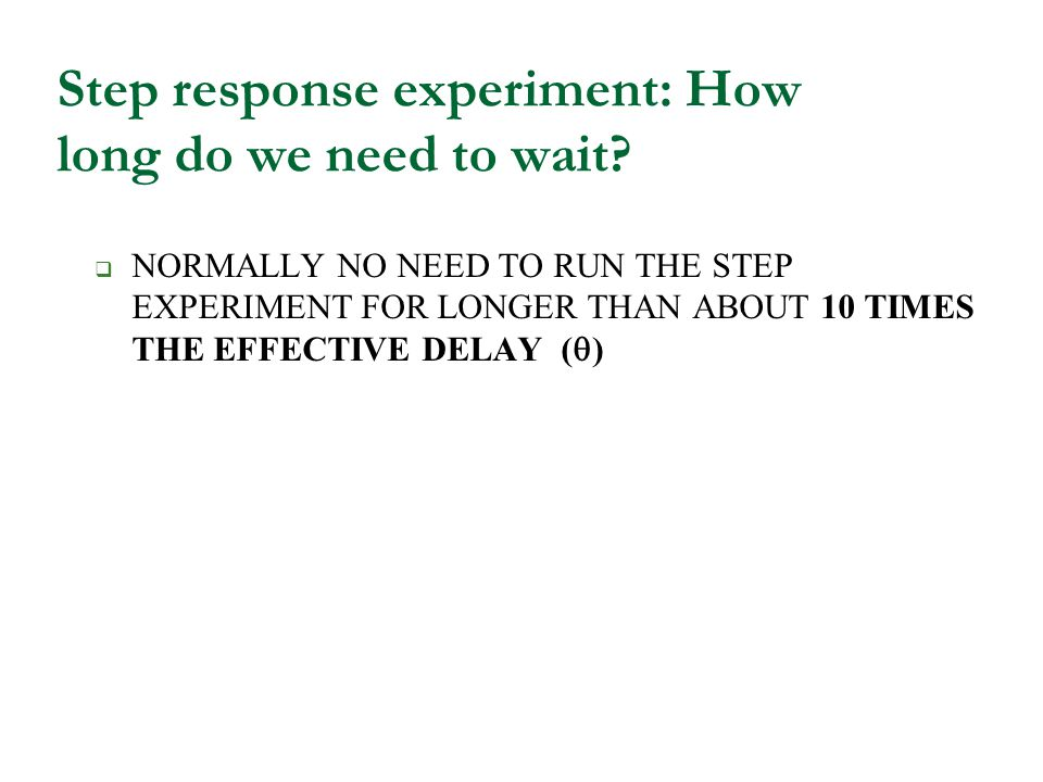 Step response experiment: How long do we need to wait? NORMALLY NO NEED TO RUN THE STEP EXPERIMENT FOR LONGER THAN ABOUT 10 TIMES THE EFFECTIVE DELAY