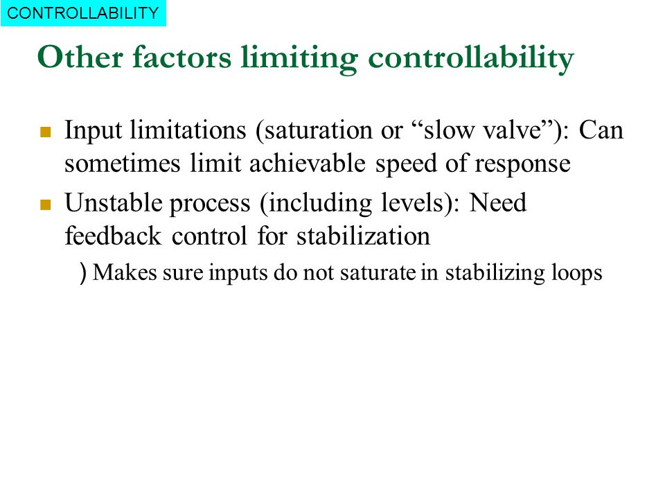 Other factors limiting controllability CONTROLLABILITY Input limitations (saturation or slow valve): Can sometimes limit achievable speed of response