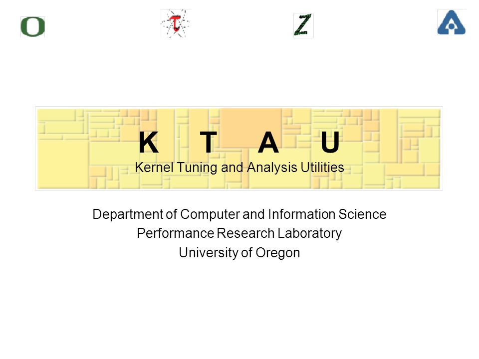 K T A U Kernel Tuning and Analysis Utilities Department of Computer and Information Science Performance Research Laboratory University of Oregon