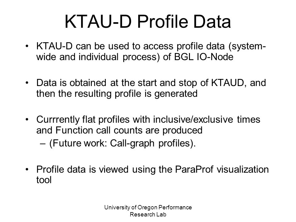 University of Oregon Performance Research Lab KTAU-D Profile Data KTAU-D can be used to access profile data (system- wide and individual process) of BGL IO-Node Data is obtained at the start and stop of KTAUD, and then the resulting profile is generated Currrently flat profiles with inclusive/exclusive times and Function call counts are produced –(Future work: Call-graph profiles).