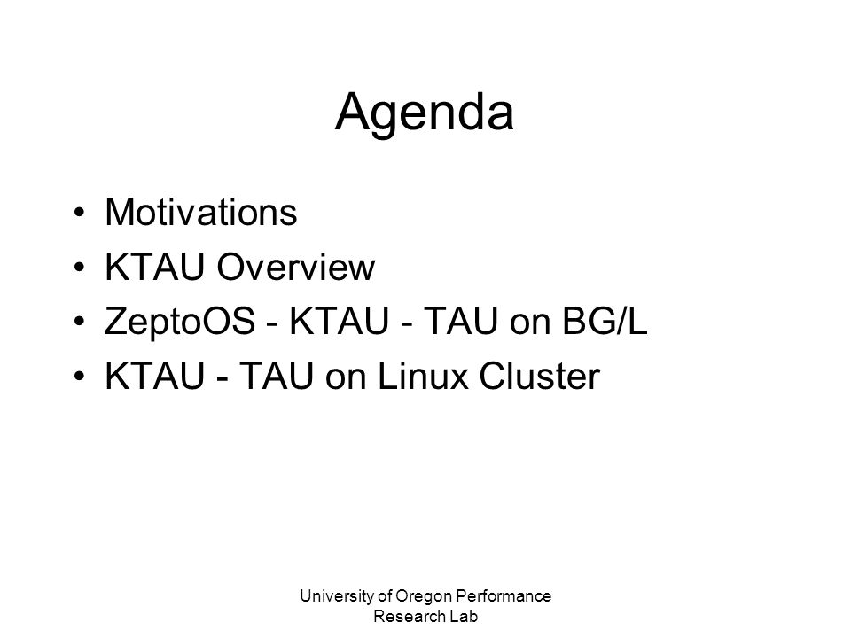University of Oregon Performance Research Lab KTAU on BG/L Current status –IO Node ZeptoOS kernel profiling/tracing –KTAU integrated into ZeptoOS build system –Detailed IO Node kernel observation now possible –KTAU-Daemon (KTAU-D) on IO Node monitors system-wide and individual process more than what strace allows –Visualization of trace/profile of ZeptoOS and CIOD Vampir/JumpShot (trace), and Paraprof (profile),
