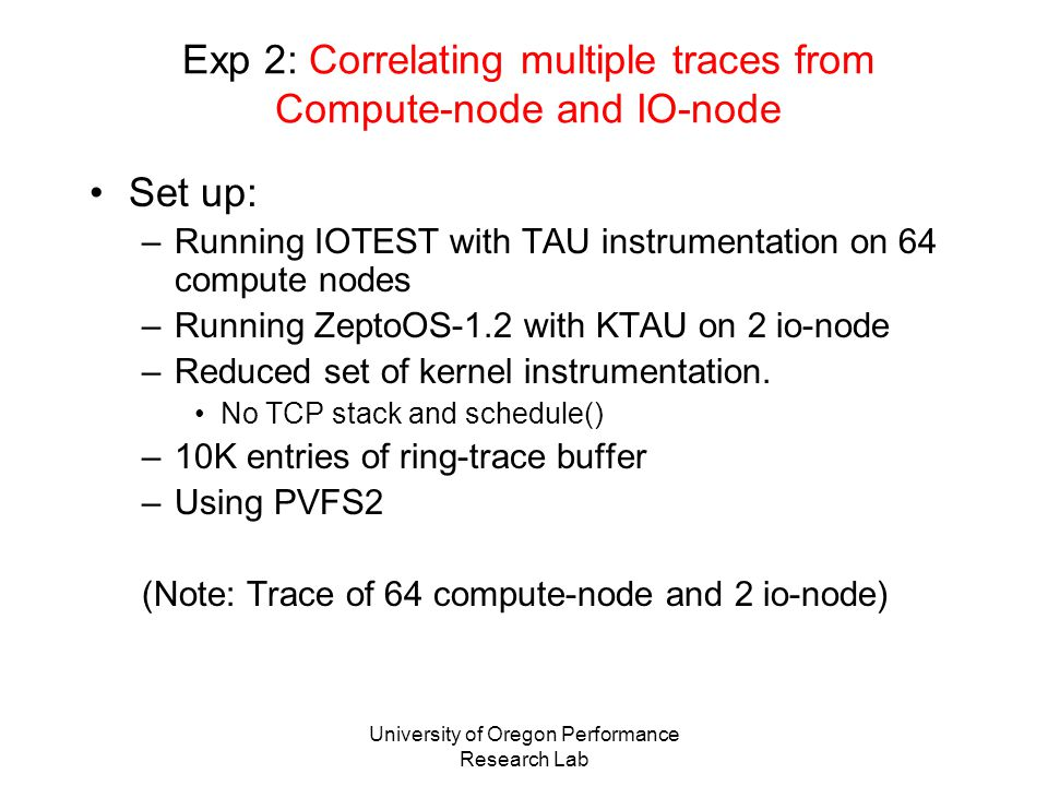 University of Oregon Performance Research Lab Exp 2: Correlating multiple traces from Compute-node and IO-node Set up: –Running IOTEST with TAU instrumentation on 64 compute nodes –Running ZeptoOS-1.2 with KTAU on 2 io-node –Reduced set of kernel instrumentation.