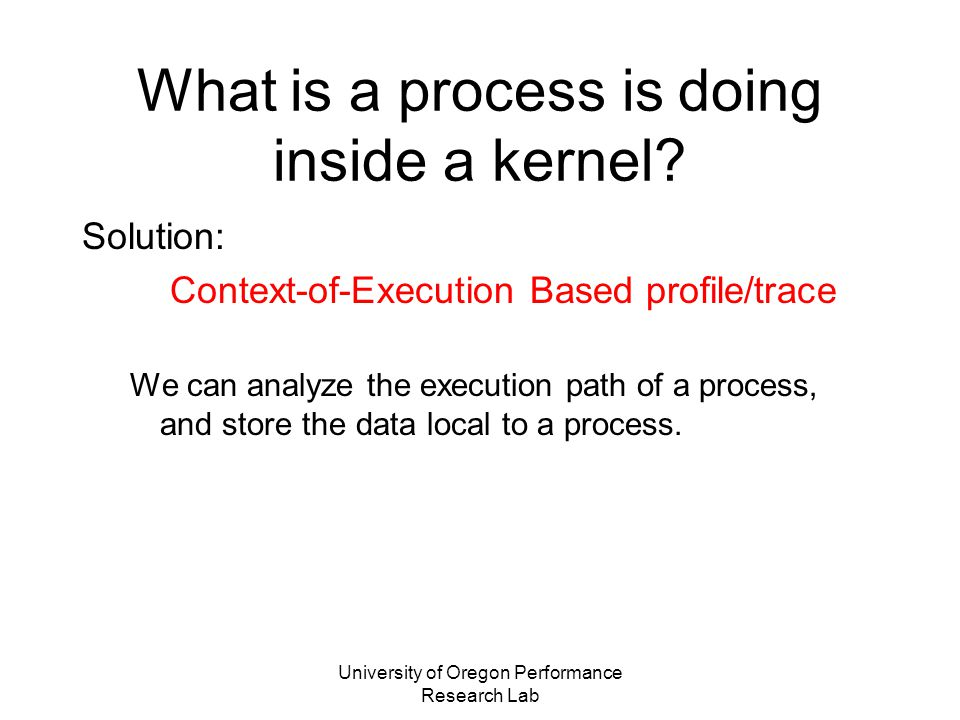 University of Oregon Performance Research Lab KTAU Usage Models for BG/L IO-Node Daemon-based monitoring (KTAU-D) –Use KTAU-D to monitor (profile/trace) a single process (e.g., CIOD) or entire IO-Node kernel –No access to source code of user-space program –CIOD kernel-activity available though CIOD source N/A Self monitoring –A user-space program can be instrumented (e.g., with TAU) to access its OWN kernel-level trace/profile data –ZIOD (ZeptoOS IO-D) source (when available) can be instrumented –Can produce MERGED user-kernel trace/profile