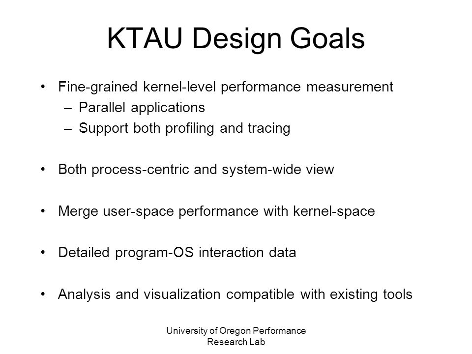 University of Oregon Performance Research Lab KTAU Design Goals Fine-grained kernel-level performance measurement –Parallel applications –Support both profiling and tracing Both process-centric and system-wide view Merge user-space performance with kernel-space Detailed program-OS interaction data Analysis and visualization compatible with existing tools