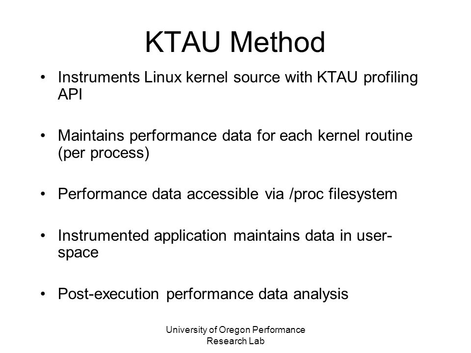 University of Oregon Performance Research Lab KTAU-D Trace KTAU-D can be used to access system-wide and individual process trace data of BGL IO-Node Trace from KTAU-D is converted into TAU trace- format which then can be converted into other formats –Vampir, Jumpshot Trace from KTAU-D can be used together (merged) with trace from TAU to monitor both user and kernel space activities –(Work in progress)