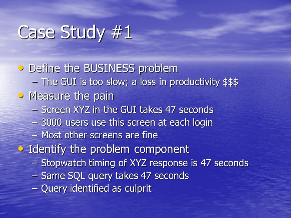 Case Study #1 (contd) Find the root cause Find the root cause –Inefficient query Investigate and weigh solutions Investigate and weigh solutions –Multiple versions of query compared –Results must match original Fix the problem Fix the problem –Replace query in Screen XYZ with tuned version Measure the results Measure the results –Query returns in 2 seconds –ROI: 3000 users * 45 seconds saved * Avg salary @ $10/hour * 260 business days/year = $97,500