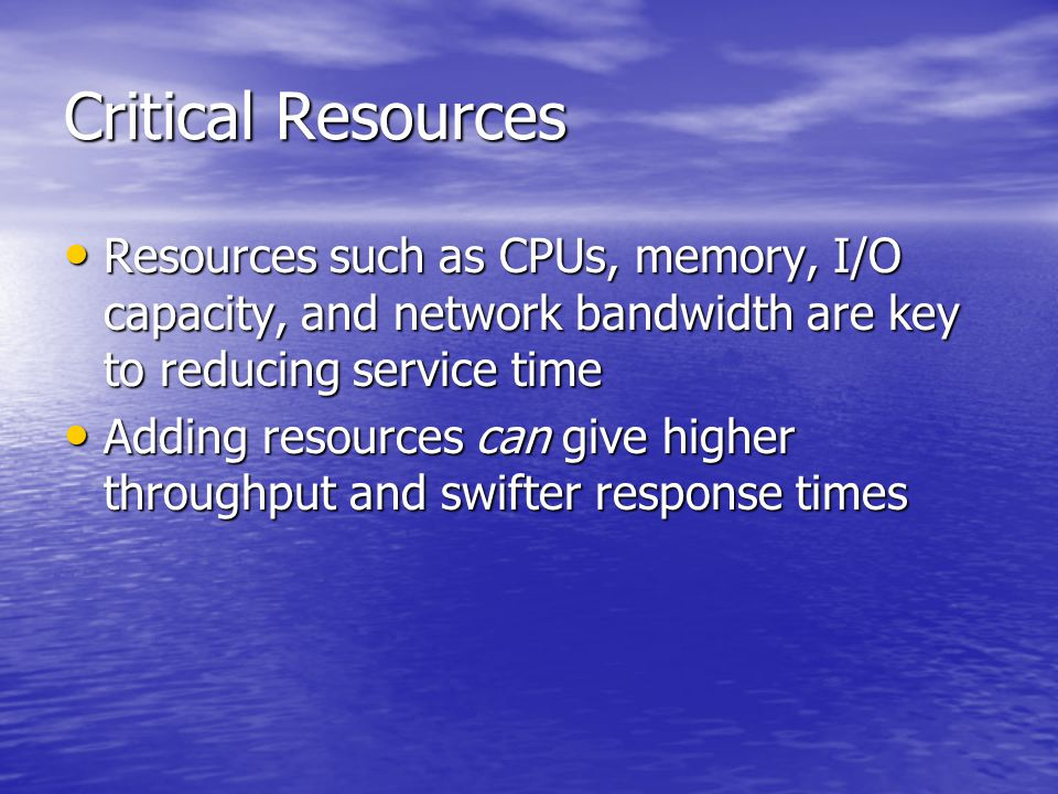 Critical Resources Resources such as CPUs, memory, I/O capacity, and network bandwidth are key to reducing service time Resources such as CPUs, memory