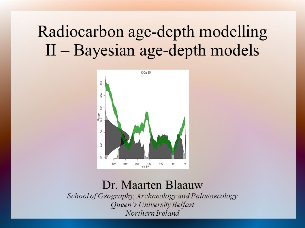 Radiocarbon age-depth modelling II – Bayesian age-depth models Dr. Maarten Blaauw School of Geography, Archaeology and Palaeoecology Queens University