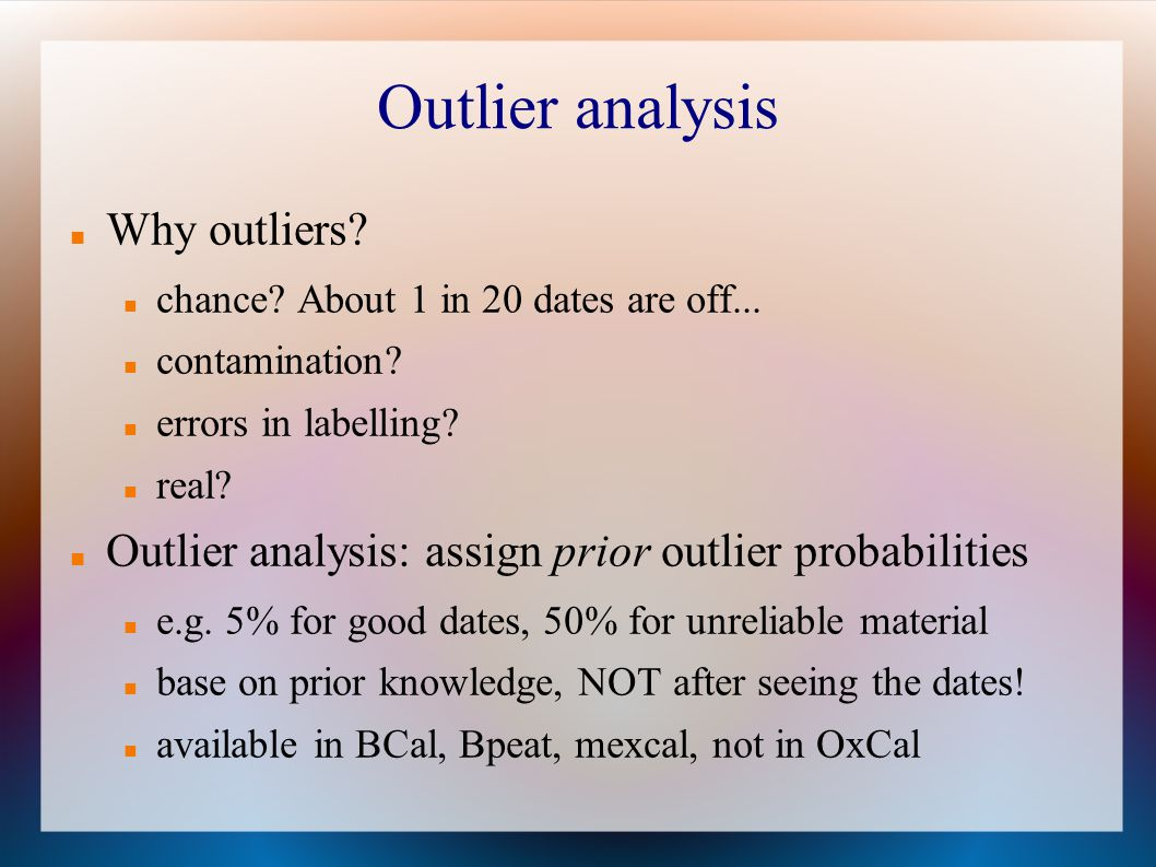 Outlier analysis Why outliers? chance? About 1 in 20 dates are off... contamination? errors in labelling? real? Outlier analysis: assign prior outlier