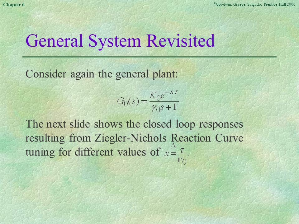 © Goodwin, Graebe, Salgado, Prentice Hall 2000 Chapter 6 Table 6.2: Ziegler-Nichols tuning using the reaction curve