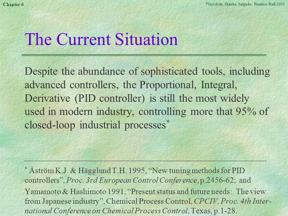 © Goodwin, Graebe, Salgado, Prentice Hall 2000 Chapter 6 The Current Situation Despite the abundance of sophisticated tools, including advanced controllers, the Proportional, Integral, Derivative (PID controller) is still the most widely used in modern industry, controlling more that 95% of closed-loop industrial processes * * Åström K.J.