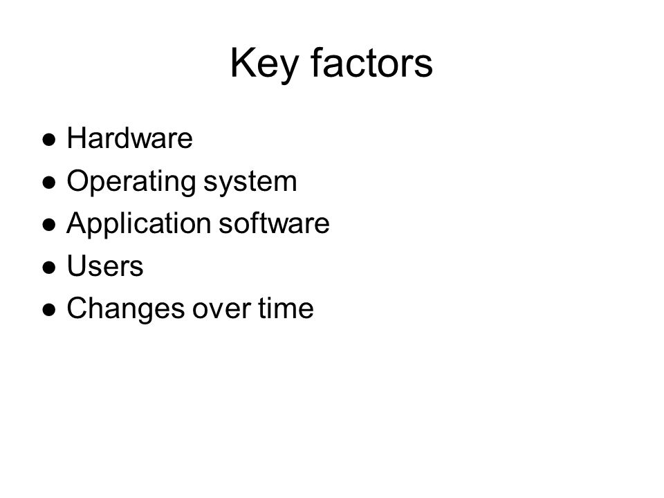 Key factors Hardware Operating system Application software Users Changes over time