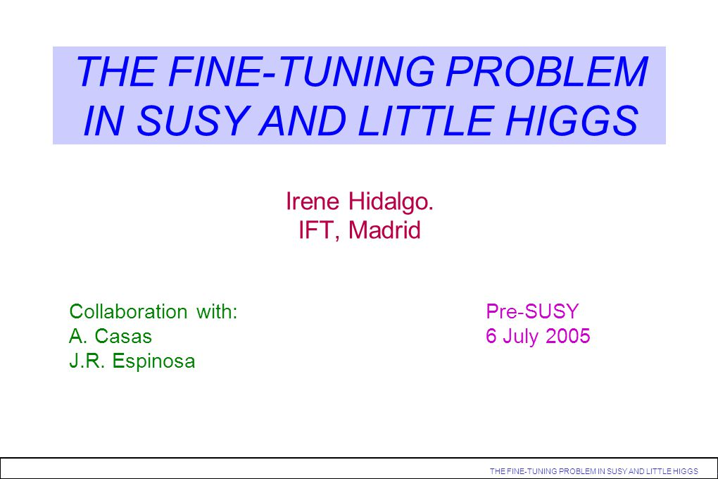 THE FINE-TUNING PROBLEM IN SUSY AND LITTLE HIGGS. THE FINE-TUNING PROBLEM IN SUSY AND LITTLE HIGGS Irene Hidalgo. IFT, Madrid Collaboration with: Pre-