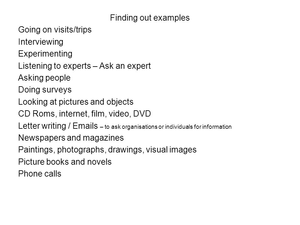Finding out examples Going on visits/trips Interviewing Experimenting Listening to experts – Ask an expert Asking people Doing surveys Looking at pict